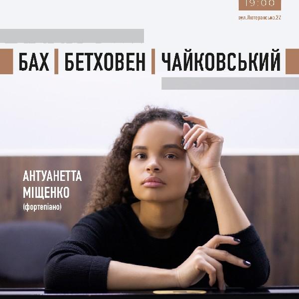 БАХ, БЕТХОВЕН, ЧАЙКОВСЬКИЙ  Антуанетта Міщенко (фортепіано)